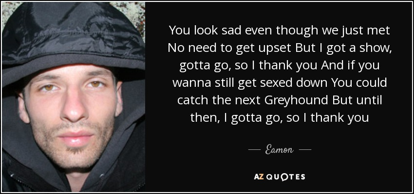 You look sad even though we just met No need to get upset But I got a show, gotta go, so I thank you And if you wanna still get sexed down You could catch the next Greyhound But until then, I gotta go, so I thank you - Eamon