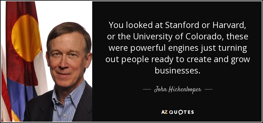 You looked at Stanford or Harvard, or the University of Colorado, these were powerful engines just turning out people ready to create and grow businesses. - John Hickenlooper