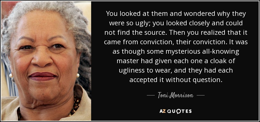You looked at them and wondered why they were so ugly; you looked closely and could not find the source. Then you realized that it came from conviction, their conviction. It was as though some mysterious all-knowing master had given each one a cloak of ugliness to wear, and they had each accepted it without question. - Toni Morrison
