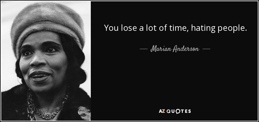 You lose a lot of time, hating people. - Marian Anderson