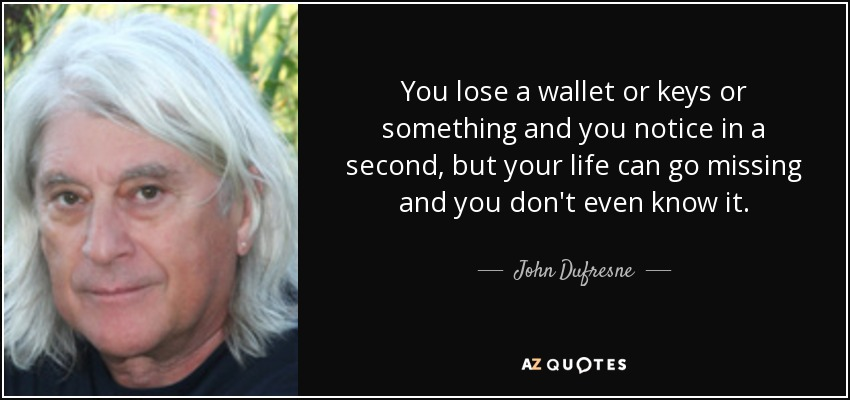 You lose a wallet or keys or something and you notice in a second, but your life can go missing and you don't even know it. - John Dufresne