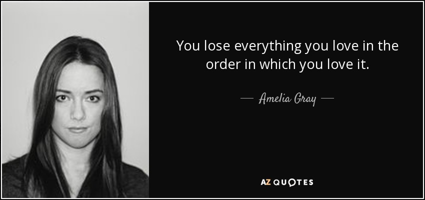 You lose everything you love in the order in which you love it. - Amelia Gray