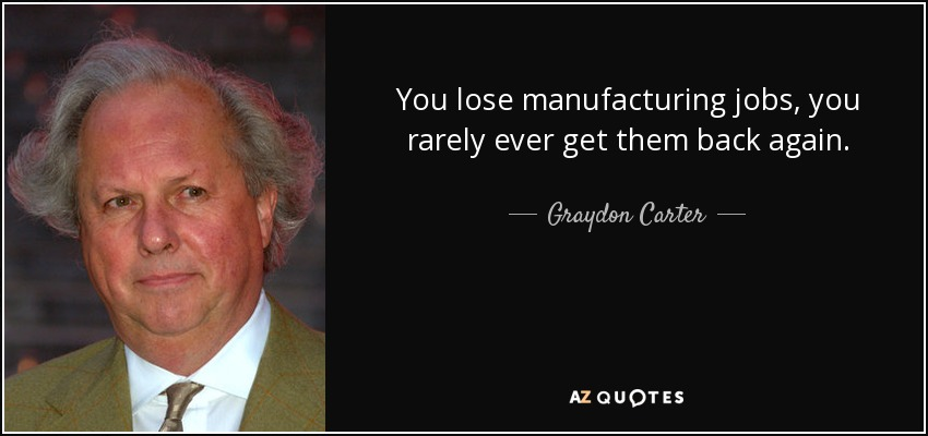 You lose manufacturing jobs, you rarely ever get them back again. - Graydon Carter