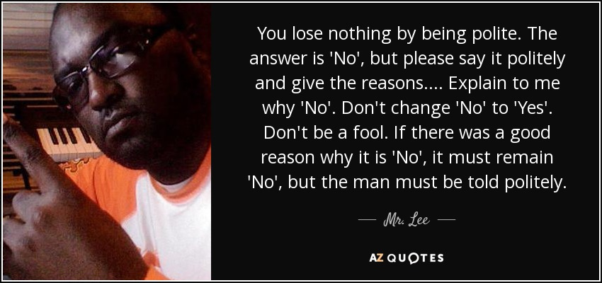 You lose nothing by being polite. The answer is 'No', but please say it politely and give the reasons. ... Explain to me why 'No'. Don't change 'No' to 'Yes'. Don't be a fool. If there was a good reason why it is 'No', it must remain 'No', but the man must be told politely. - Mr. Lee