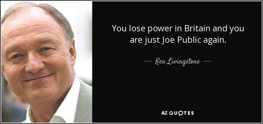 You lose power in Britain and you are just Joe Public again. - Ken Livingstone