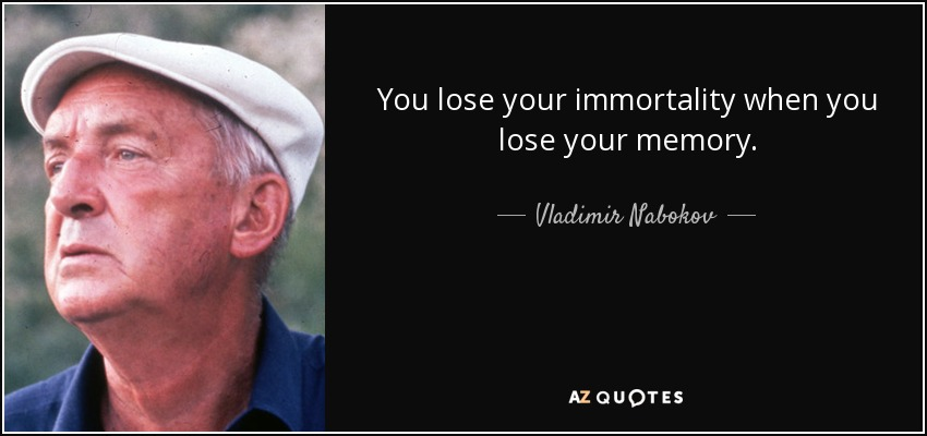 You lose your immortality when you lose your memory. - Vladimir Nabokov