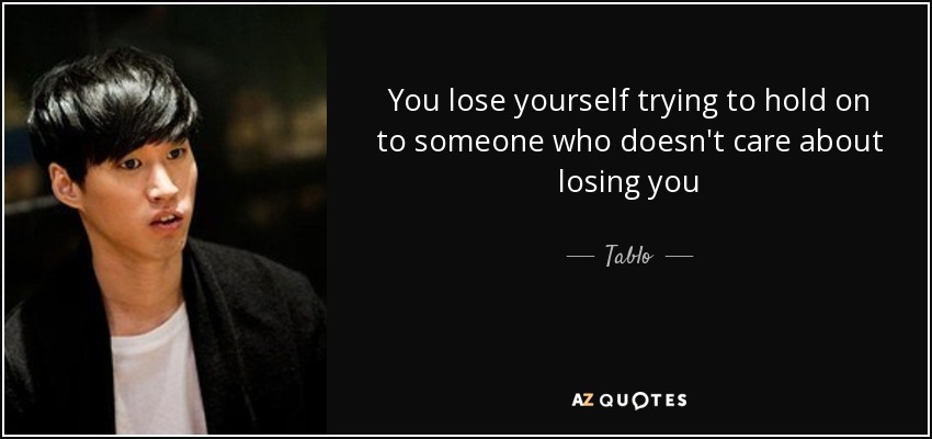 You lose yourself trying to hold on to someone who doesn't care about losing you - Tablo