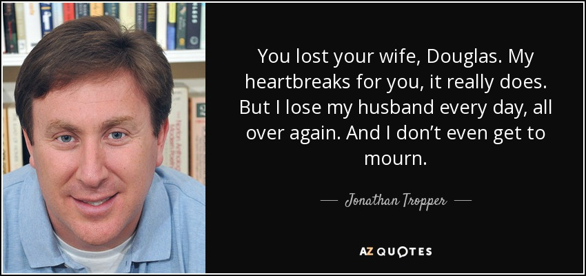 You lost your wife, Douglas. My heartbreaks for you, it really does. But I lose my husband every day, all over again. And I don't even get to mourn. - Jonathan Tropper