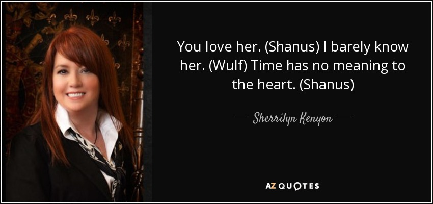 You love her. (Shanus) I barely know her. (Wulf) Time has no meaning to the heart. (Shanus) - Sherrilyn Kenyon
