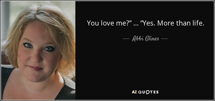 """You love me?"""" … """"Yes. More than life. - Abbi Glines"""