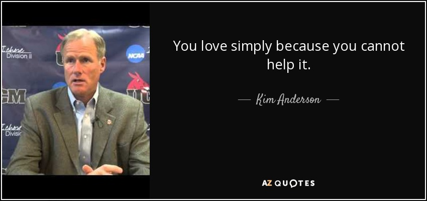 You love simply because you cannot help it. - Kim Anderson