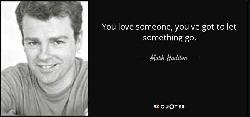 You love someone, you've got to let something go. - Mark Haddon