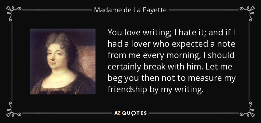 You love writing; I hate it; and if I had a lover who expected a note from me every morning, I should certainly break with him. Let me beg you then not to measure my friendship by my writing. - Madame de La Fayette