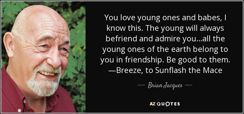You love young ones and babes, I know this. The young will always befriend and admire you...all the young ones of the earth belong to you in friendship. Be good to them. —Breeze, to Sunflash the Mace - Brian Jacques