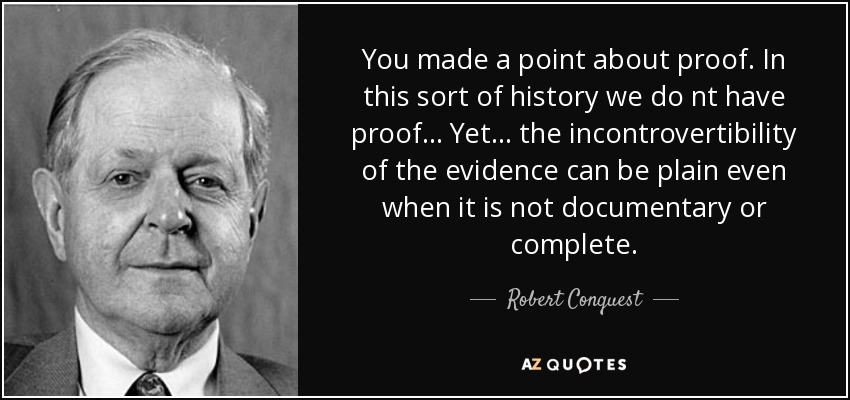 You made a point about proof. In this sort of history we do nt have proof... Yet... the incontrovertibility of the evidence can be plain even when it is not documentary or complete. - Robert Conquest