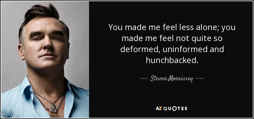 You made me feel less alone; you made me feel not quite so deformed, uninformed and hunchbacked. - Steven Morrissey