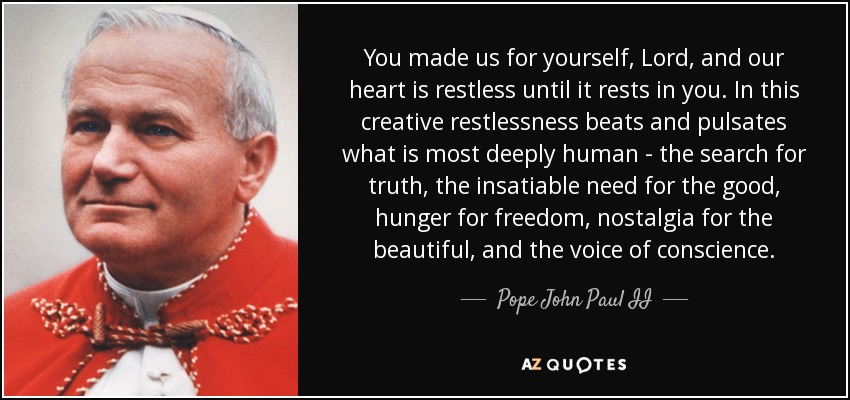 You made us for yourself, Lord, and our heart is restless until it rests in you. In this creative restlessness beats and pulsates what is most deeply human - the search for truth, the insatiable need for the good, hunger for freedom, nostalgia for the beautiful, and the voice of conscience. - Pope John Paul II