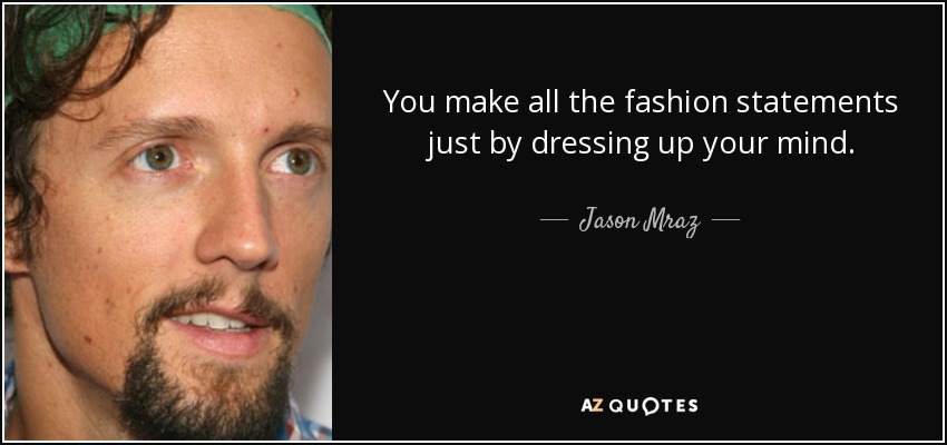 You make all the fashion statements just by dressing up your mind. - Jason Mraz