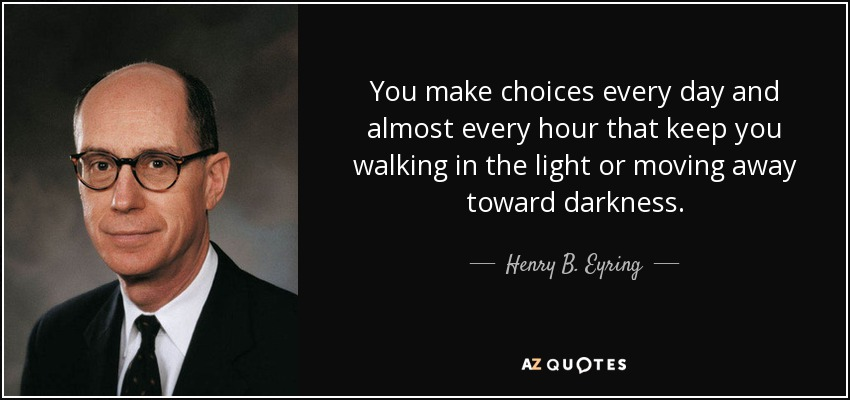 You make choices every day and almost every hour that keep you walking in the light or moving away toward darkness. - Henry B. Eyring