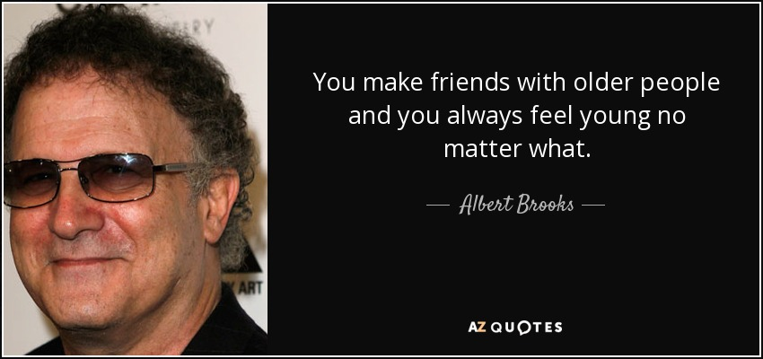 You make friends with older people and you always feel young no matter what. - Albert Brooks
