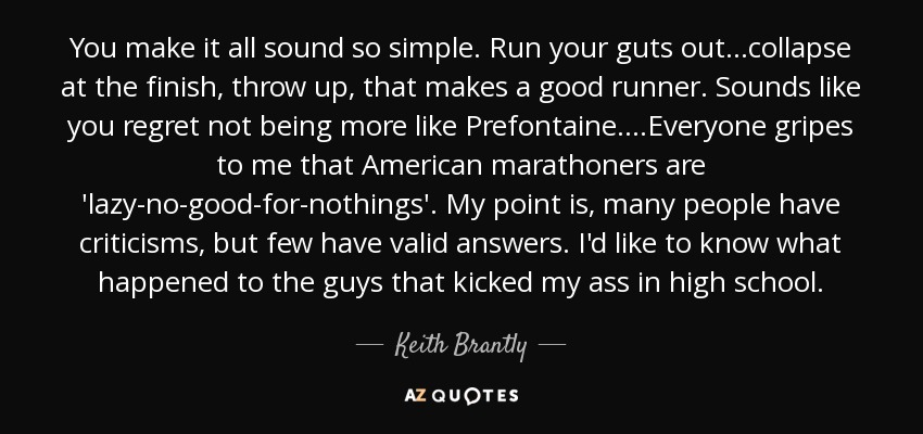 You make it all sound so simple. Run your guts out...collapse at the finish, throw up, that makes a good runner. Sounds like you regret not being more like Prefontaine....Everyone gripes to me that American marathoners are 'lazy-no-good-for-nothings'. My point is, many people have criticisms, but few have valid answers. I'd like to know what happened to the guys that kicked my ass in high school. - Keith Brantly