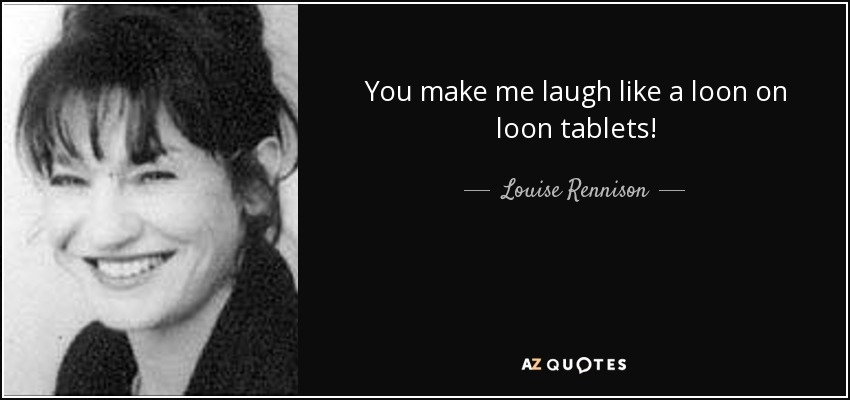 You make me laugh like a loon on loon tablets! - Louise Rennison