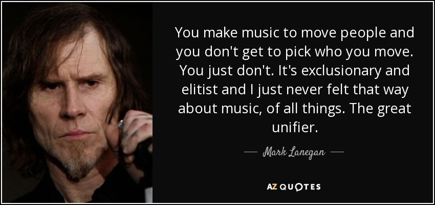 You make music to move people and you don't get to pick who you move. You just don't. It's exclusionary and elitist and I just never felt that way about music, of all things. The great unifier. - Mark Lanegan