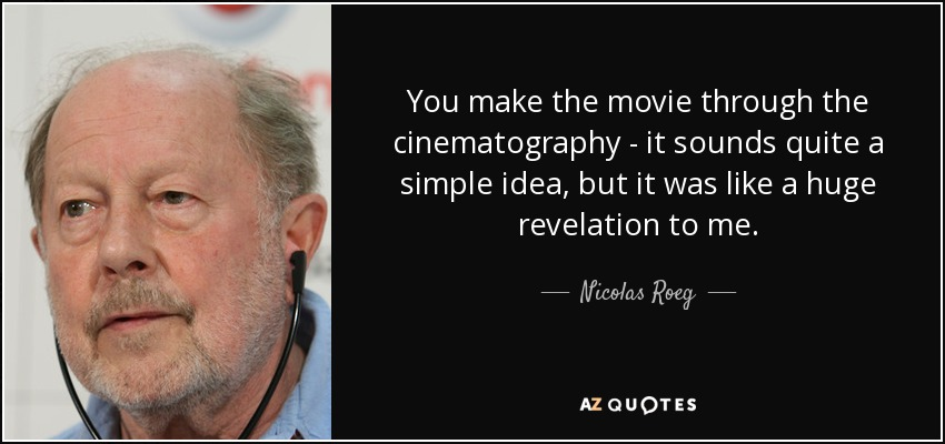 You make the movie through the cinematography - it sounds quite a simple idea, but it was like a huge revelation to me. - Nicolas Roeg
