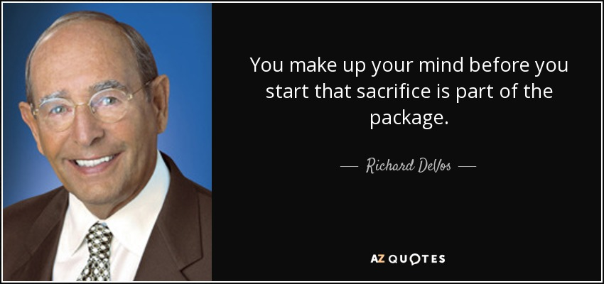 You make up your mind before you start that sacrifice is part of the package. - Richard DeVos