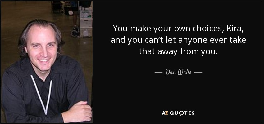 You make your own choices, Kira, and you can't let anyone ever take that away from you. - Dan Wells