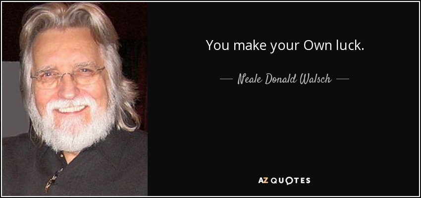 You make your Own luck. - Neale Donald Walsch