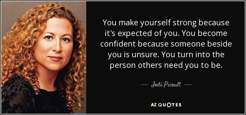 You make yourself strong because it's expected of you. You become confident because someone beside you is unsure. You turn into the person others need you to be. - Jodi Picoult
