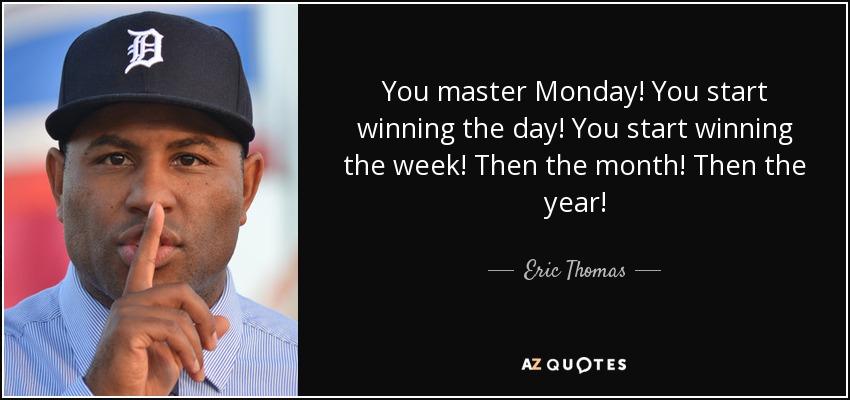 You master Monday! You start winning the day! You start winning the week! Then the month! Then the year! - Eric Thomas