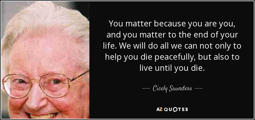 You matter because you are you, and you matter to the end of your life. We will do all we can not only to help you die peacefully, but also to live until you die. - Cicely Saunders