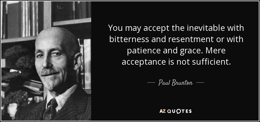 You may accept the inevitable with bitterness and resentment or with patience and grace. Mere acceptance is not sufficient. - Paul Brunton