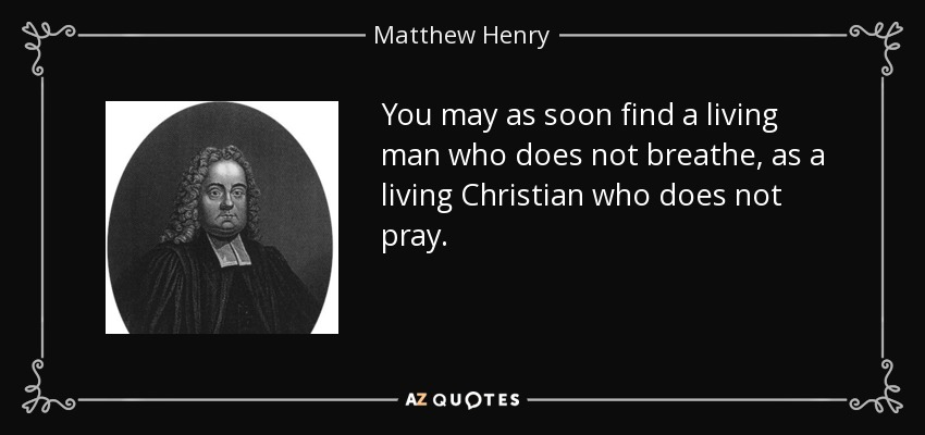 You may as soon find a living man who does not breathe, as a living Christian who does not pray. - Matthew Henry