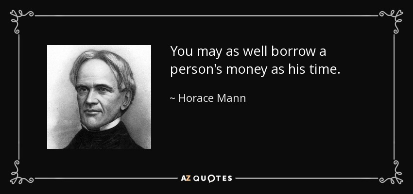 You may as well borrow a person's money as his time. - Horace Mann