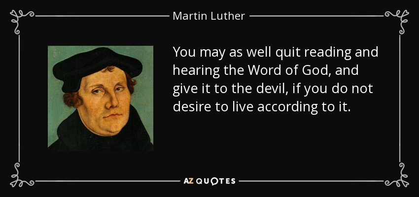 You may as well quit reading and hearing the Word of God, and give it to the devil, if you do not desire to live according to it. - Martin Luther