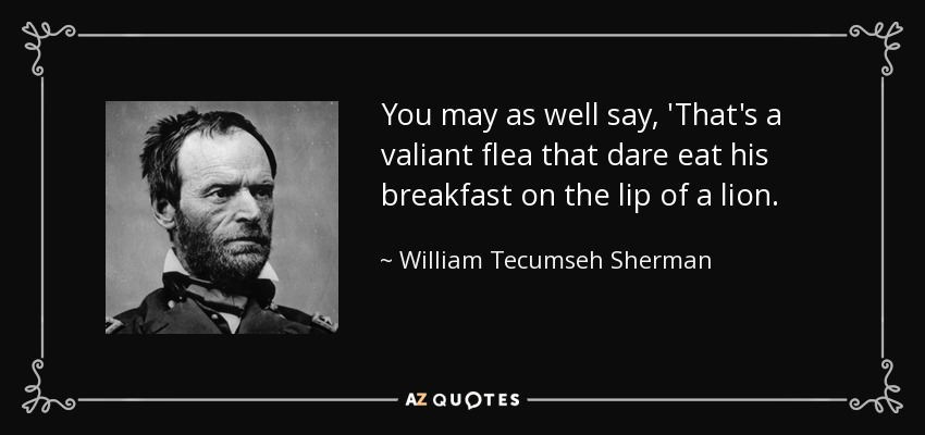You may as well say, 'That's a valiant flea that dare eat his breakfast on the lip of a lion. - William Tecumseh Sherman
