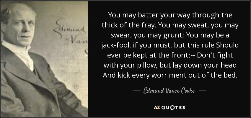 You may batter your way through the thick of the fray, You may sweat, you may swear, you may grunt; You may be a jack-fool, if you must, but this rule Should ever be kept at the front;-- Don't fight with your pillow, but lay down your head And kick every worriment out of the bed. - Edmund Vance Cooke