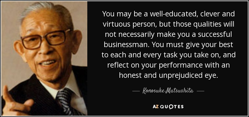 You may be a well-educated, clever and virtuous person, but those qualities will not necessarily make you a successful businessman. You must give your best to each and every task you take on, and reflect on your performance with an honest and unprejudiced eye. - Konosuke Matsushita