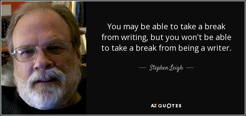 You may be able to take a break from writing, but you won't be able to take a break from being a writer. - Stephen Leigh
