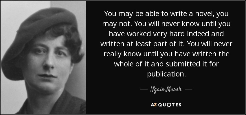 You may be able to write a novel, you may not. You will never know until you have worked very hard indeed and written at least part of it. You will never really know until you have written the whole of it and submitted it for publication. - Ngaio Marsh