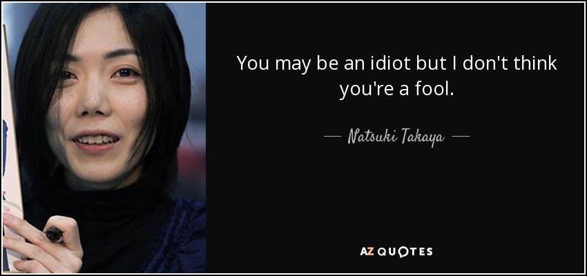 You may be an idiot but I don't think you're a fool. - Natsuki Takaya