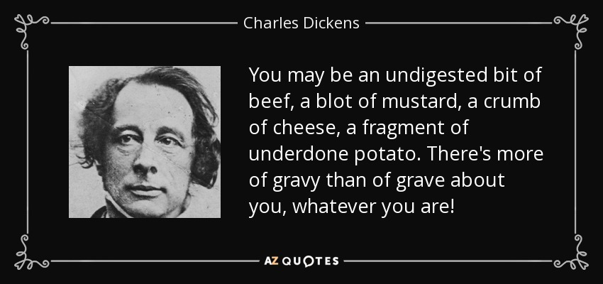 You may be an undigested bit of beef, a blot of mustard, a crumb of cheese, a fragment of underdone potato. There's more of gravy than of grave about you, whatever you are! - Charles Dickens