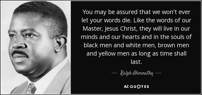You may be assured that we won't ever let your words die. Like the words of our Master, Jesus Christ, they will live in our minds and our hearts and in the souls of black men and white men, brown men and yellow men as long as time shall last. - Ralph Abernathy