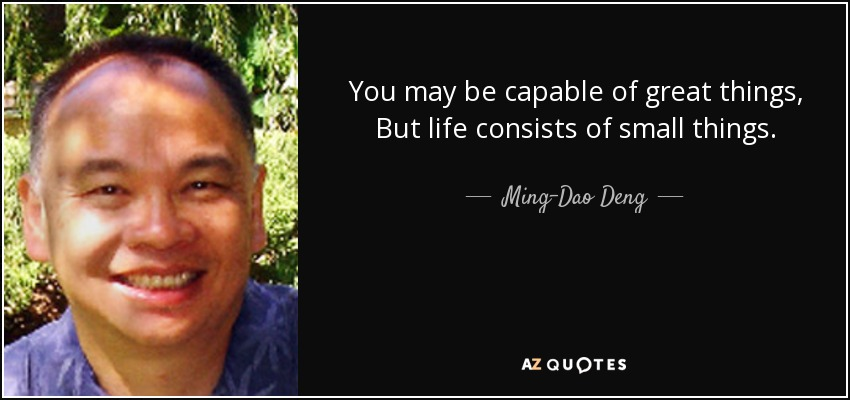 You may be capable of great things, But life consists of small things. - Ming-Dao Deng