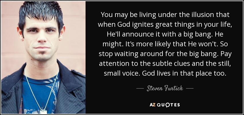 You may be living under the illusion that when God ignites great things in your life, He'll announce it with a big bang. He might. It's more likely that He won't. So stop waiting around for the big bang. Pay attention to the subtle clues and the still, small voice. God lives in that place too. - Steven Furtick