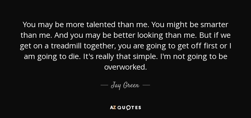 You may be more talented than me. You might be smarter than me. And you may be better looking than me. But if we get on a treadmill together, you are going to get off first or I am going to die. It's really that simple. I'm not going to be overworked. - Jay Green