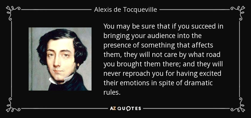 You may be sure that if you succeed in bringing your audience into the presence of something that affects them, they will not care by what road you brought them there; and they will never reproach you for having excited their emotions in spite of dramatic rules. - Alexis de Tocqueville